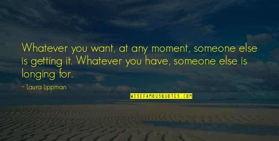 Wanting More Than You Need Quotes By Laura Lippman: Whatever you want, at any moment, someone else