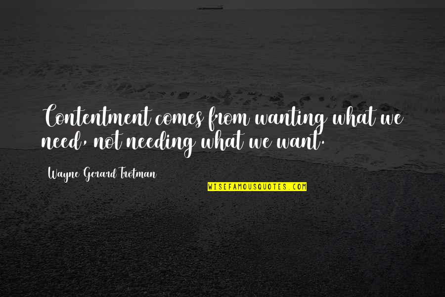 Wanting More Than You Need Quotes By Wayne Gerard Trotman: Contentment comes from wanting what we need, not