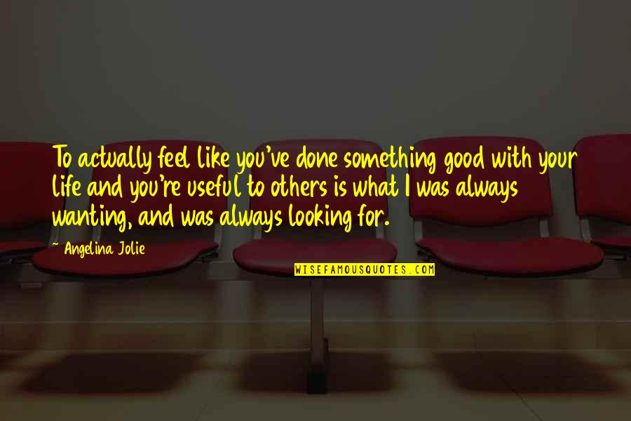 Wanting Something Quotes By Angelina Jolie: To actually feel like you've done something good
