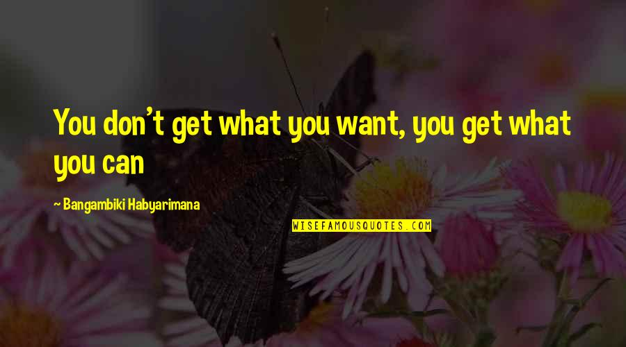 Wanting Something Quotes By Bangambiki Habyarimana: You don't get what you want, you get