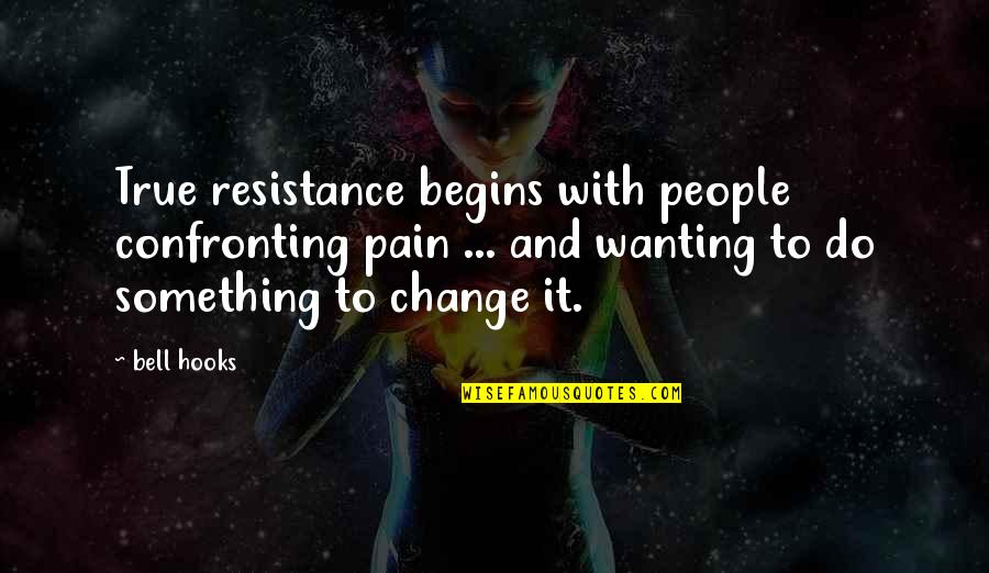 Wanting Something Quotes By Bell Hooks: True resistance begins with people confronting pain ...