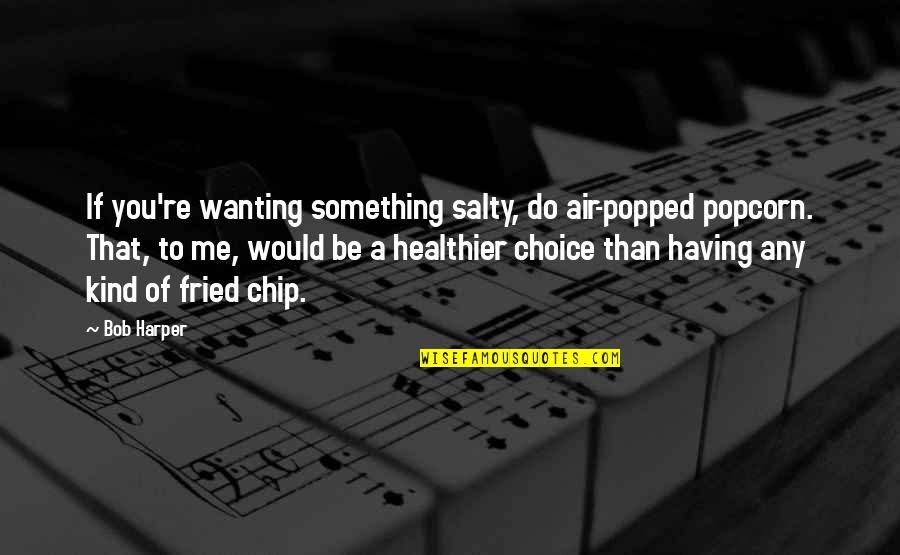 Wanting Something Quotes By Bob Harper: If you're wanting something salty, do air-popped popcorn.