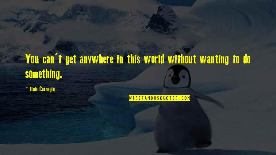 Wanting Something Quotes By Dale Carnegie: You can't get anywhere in this world without