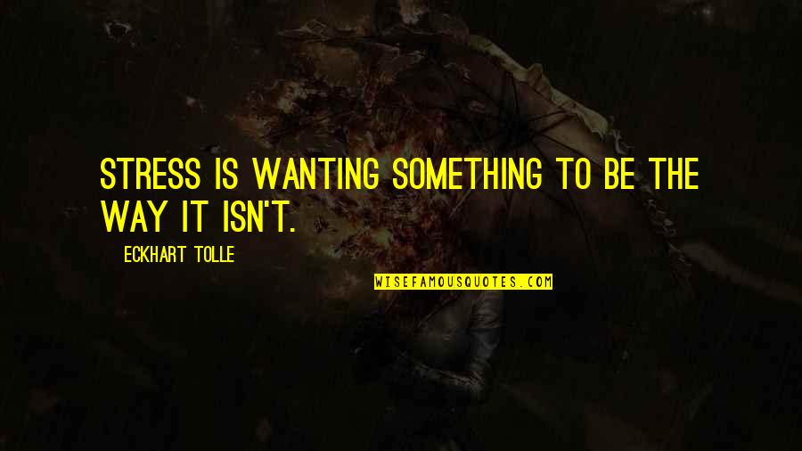 Wanting Something Quotes By Eckhart Tolle: Stress is wanting something to be the way
