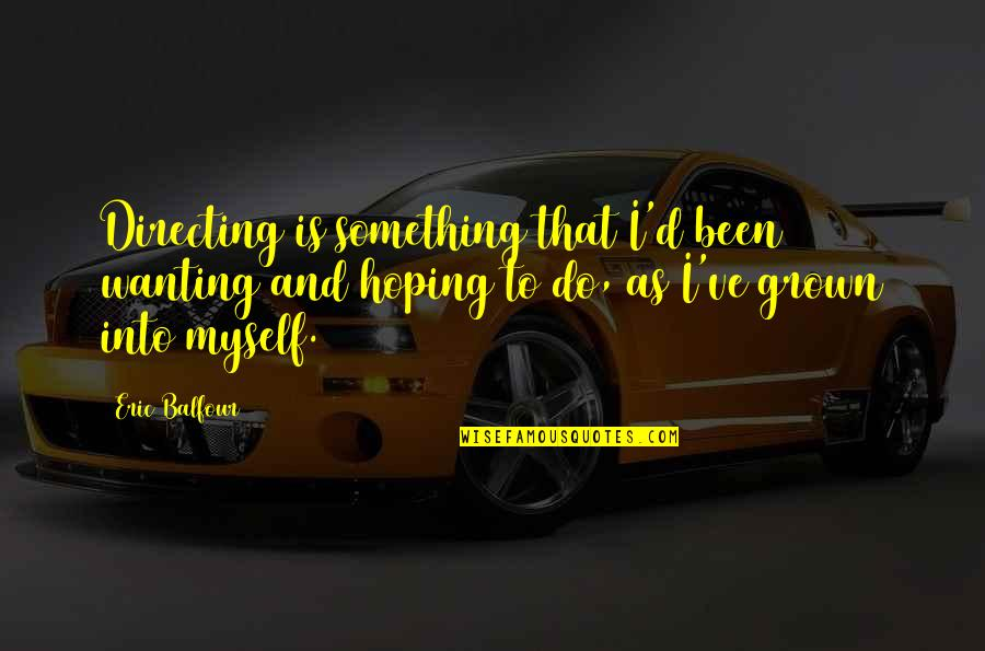 Wanting Something Quotes By Eric Balfour: Directing is something that I'd been wanting and