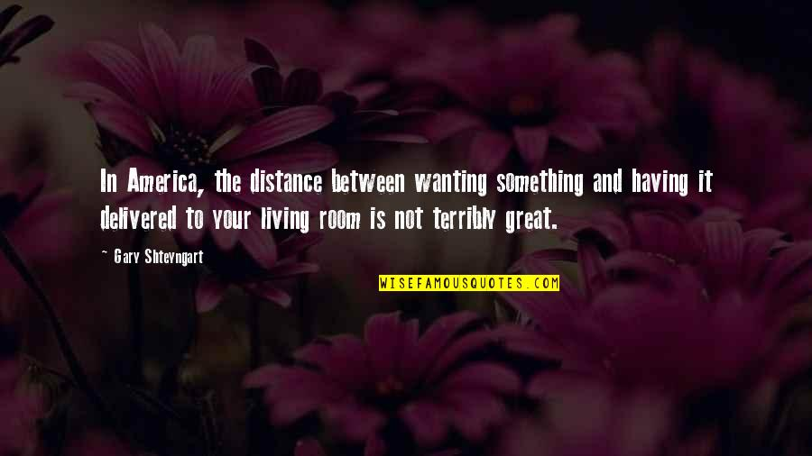 Wanting Something Quotes By Gary Shteyngart: In America, the distance between wanting something and