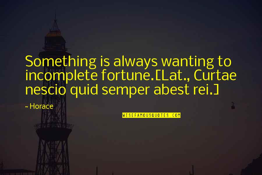 Wanting Something Quotes By Horace: Something is always wanting to incomplete fortune.[Lat., Curtae