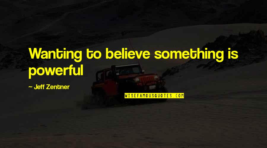 Wanting Something Quotes By Jeff Zentner: Wanting to believe something is powerful