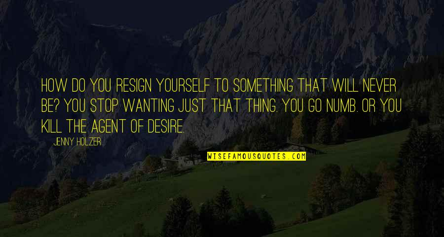 Wanting Something Quotes By Jenny Holzer: How do you resign yourself to something that
