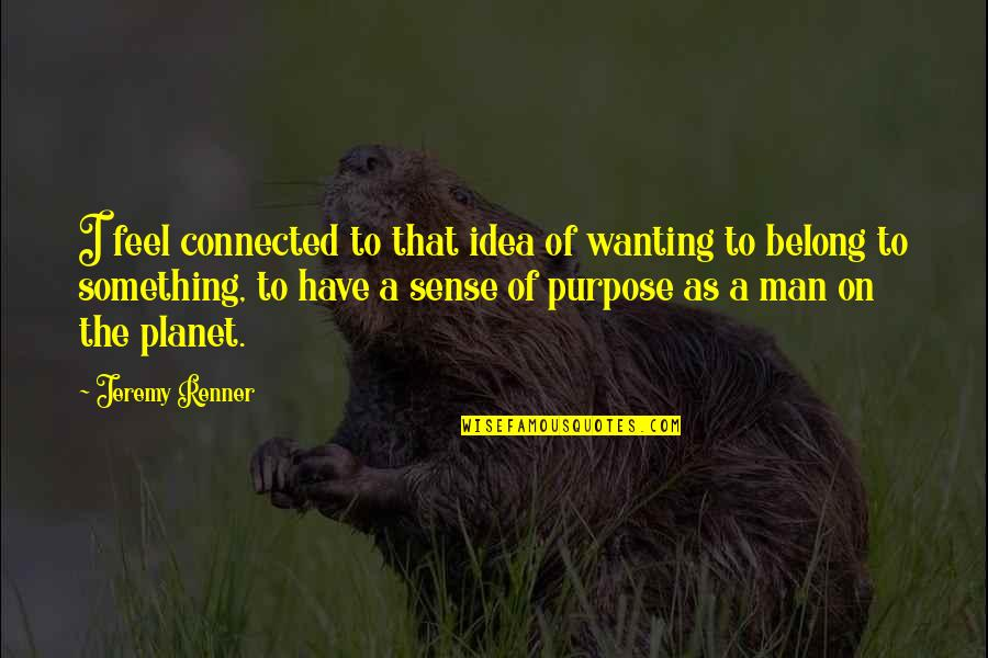Wanting Something Quotes By Jeremy Renner: I feel connected to that idea of wanting