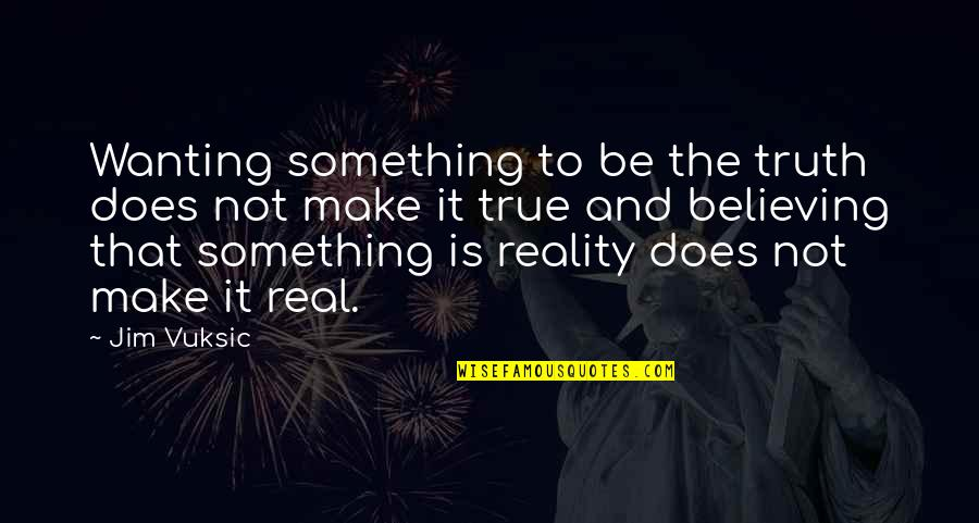 Wanting Something Quotes By Jim Vuksic: Wanting something to be the truth does not