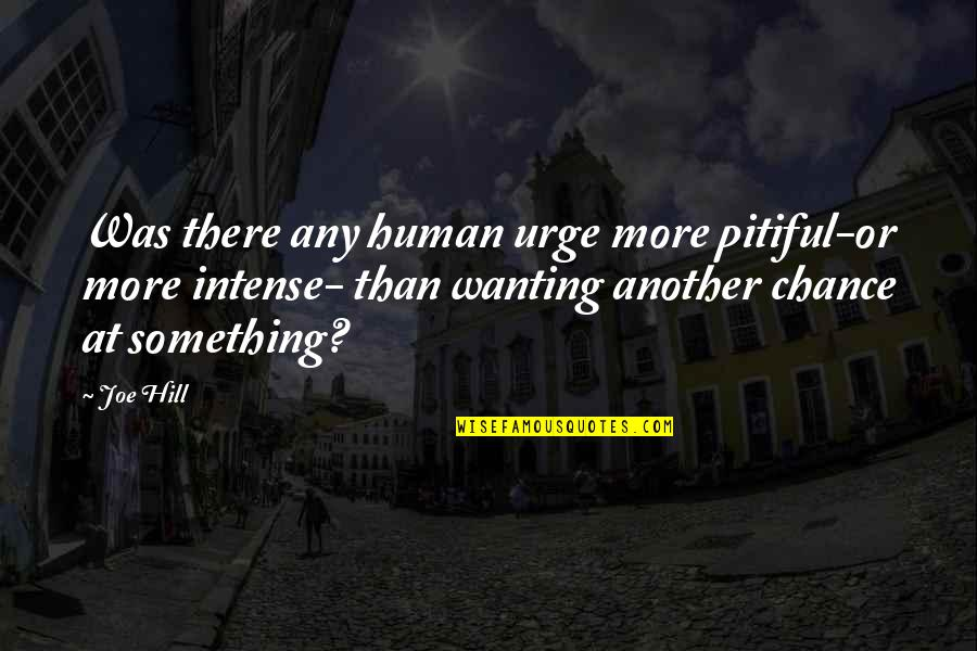 Wanting Something Quotes By Joe Hill: Was there any human urge more pitiful-or more