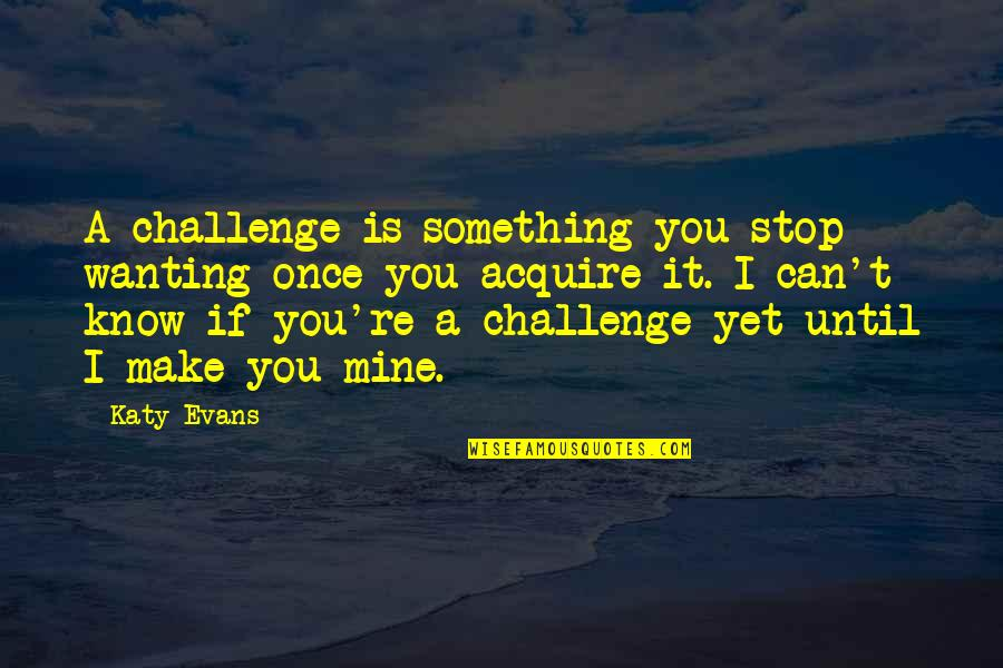 Wanting Something Quotes By Katy Evans: A challenge is something you stop wanting once