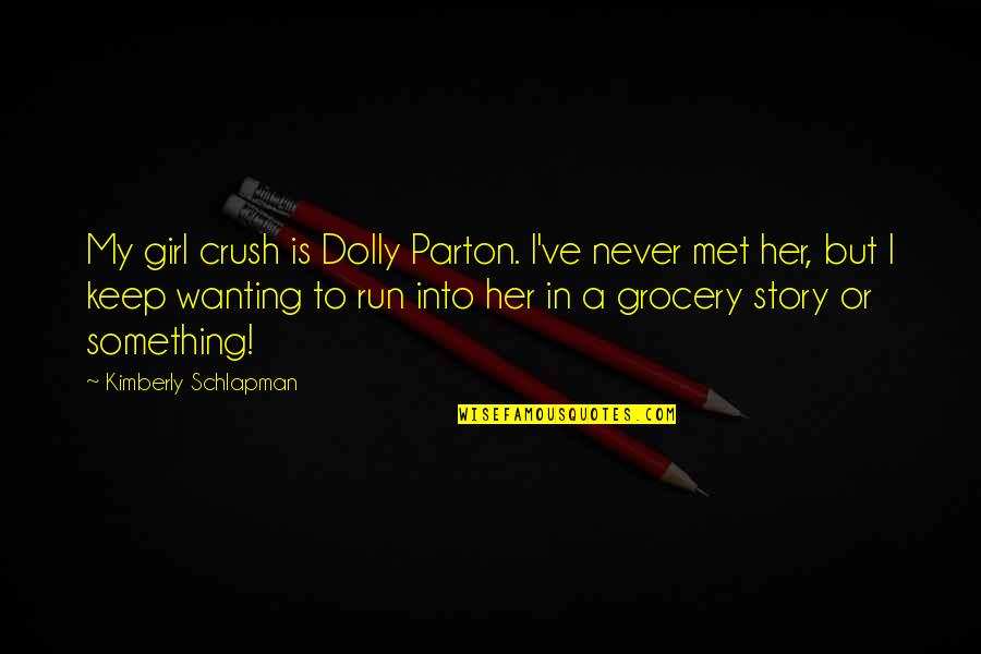 Wanting Something Quotes By Kimberly Schlapman: My girl crush is Dolly Parton. I've never