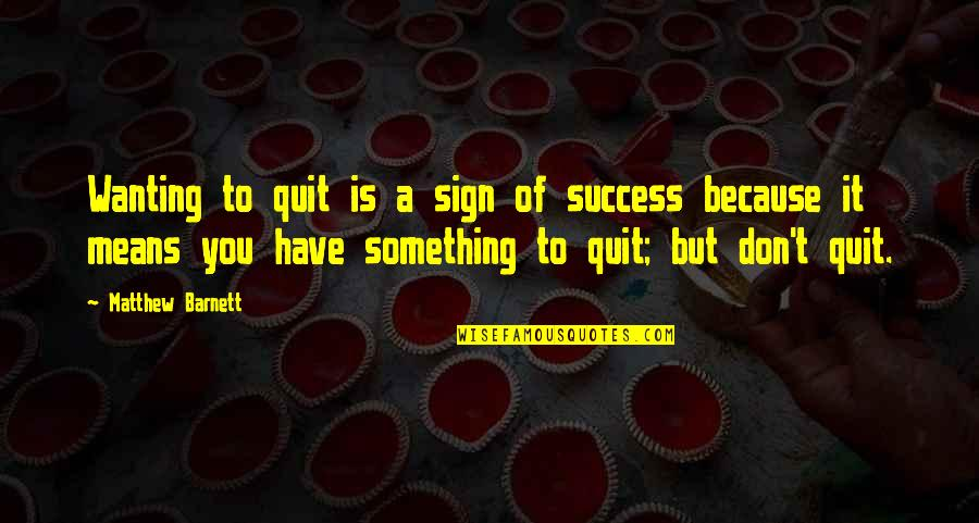 Wanting Something Quotes By Matthew Barnett: Wanting to quit is a sign of success