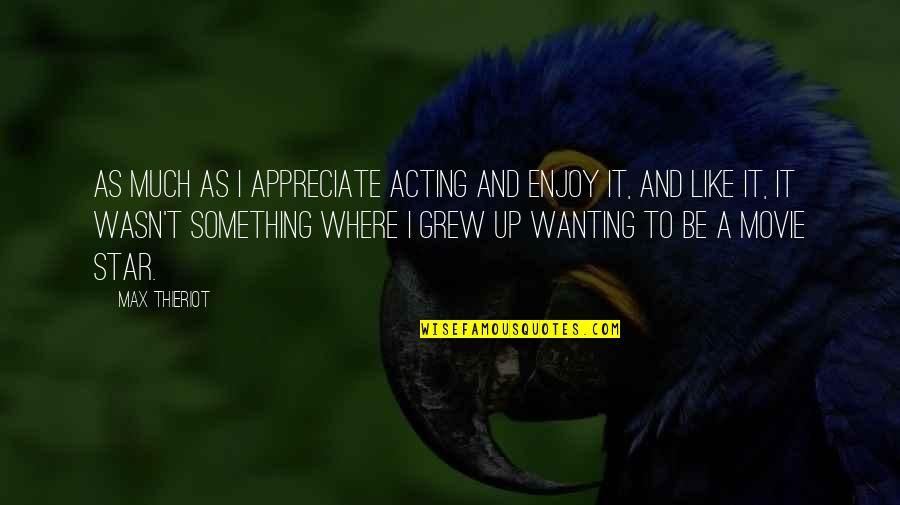 Wanting Something Quotes By Max Thieriot: As much as I appreciate acting and enjoy