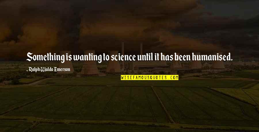 Wanting Something Quotes By Ralph Waldo Emerson: Something is wanting to science until it has