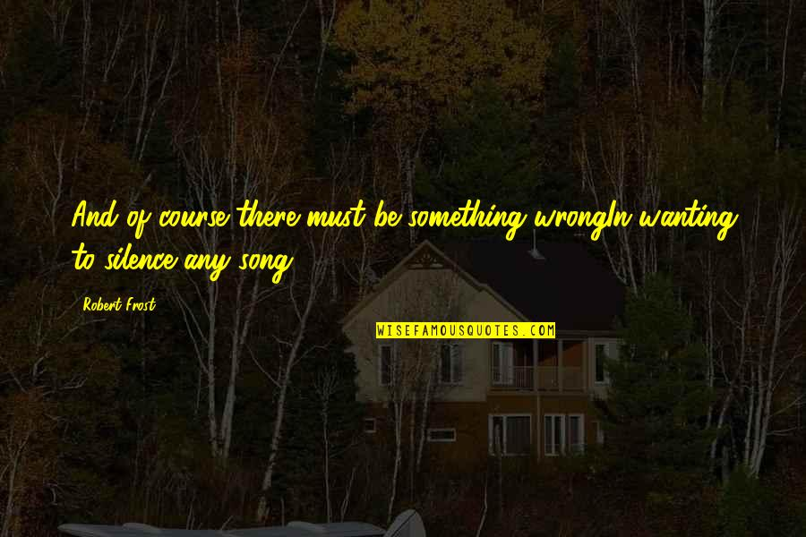 Wanting Something Quotes By Robert Frost: And of course there must be something wrongIn