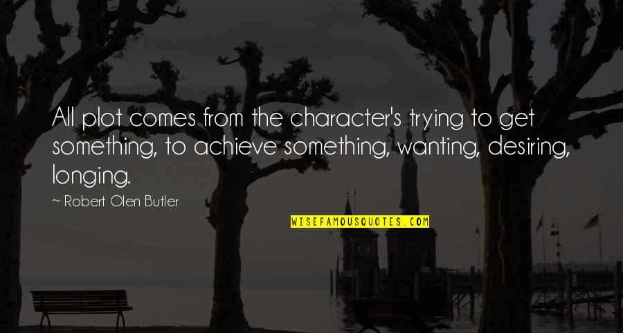 Wanting Something Quotes By Robert Olen Butler: All plot comes from the character's trying to