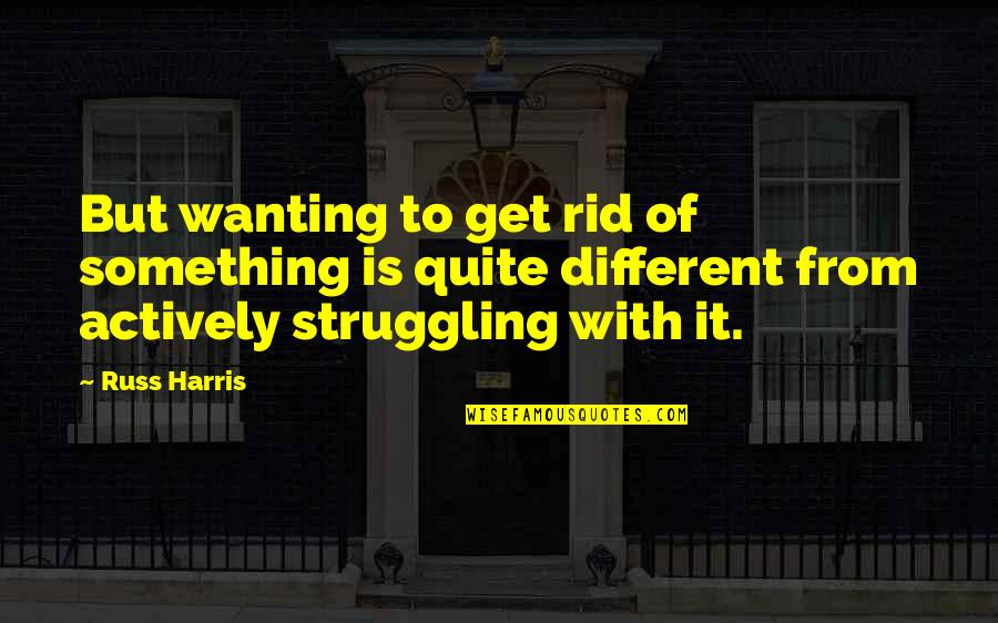 Wanting Something Quotes By Russ Harris: But wanting to get rid of something is