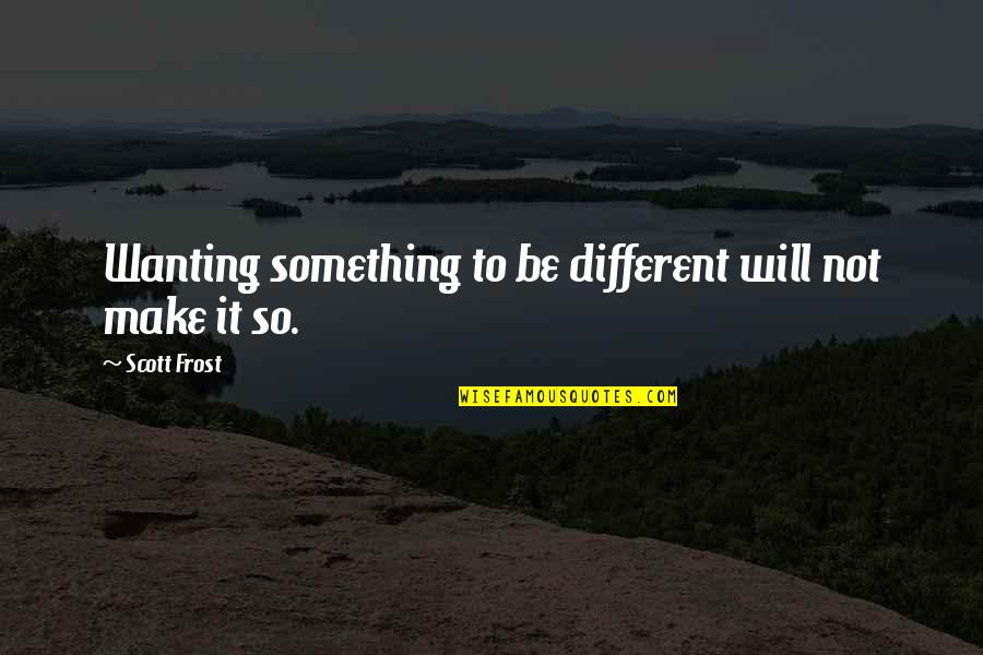 Wanting Something Quotes By Scott Frost: Wanting something to be different will not make