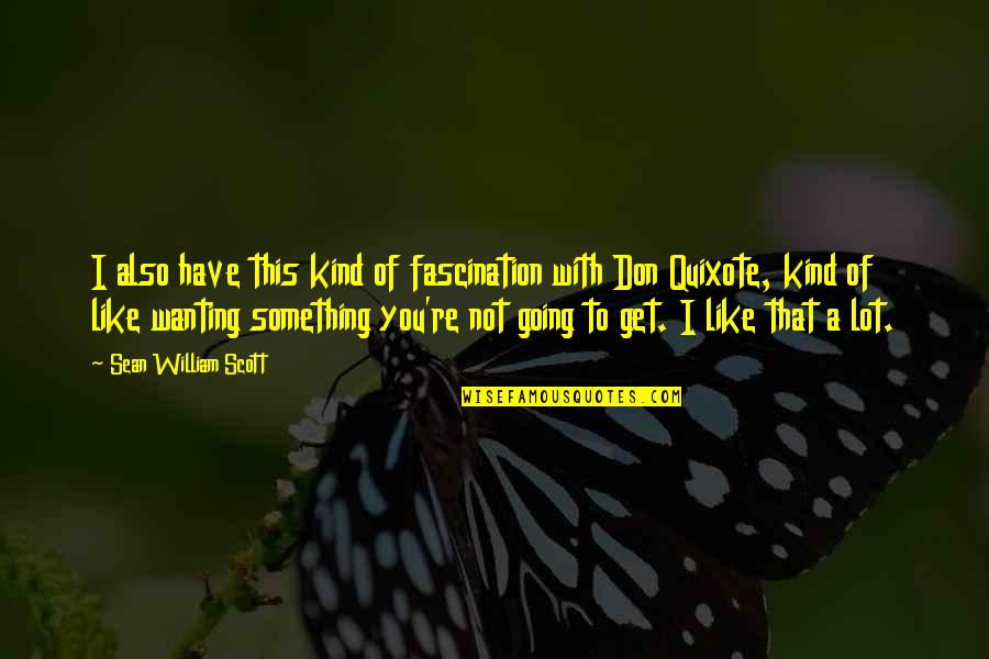 Wanting Something Quotes By Sean William Scott: I also have this kind of fascination with