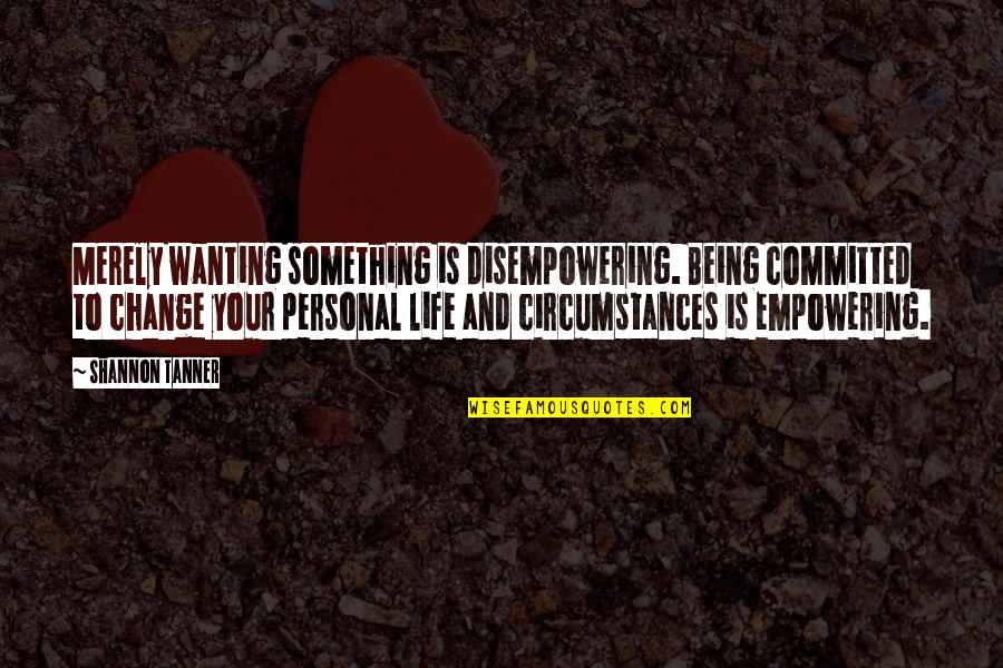 Wanting Something Quotes By Shannon Tanner: Merely wanting something is disempowering. Being committed to
