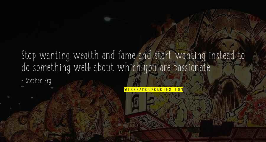 Wanting Something Quotes By Stephen Fry: Stop wanting wealth and fame and start wanting