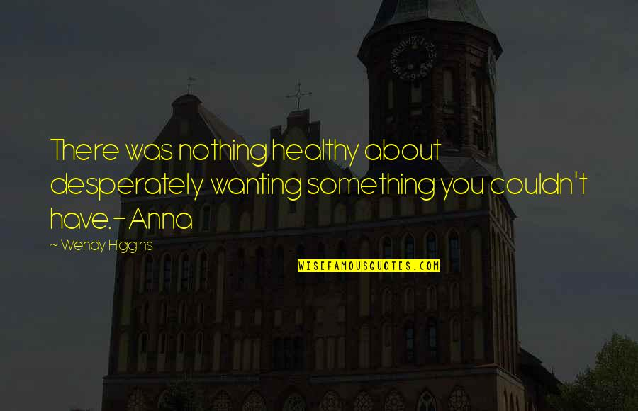 Wanting Something Quotes By Wendy Higgins: There was nothing healthy about desperately wanting something