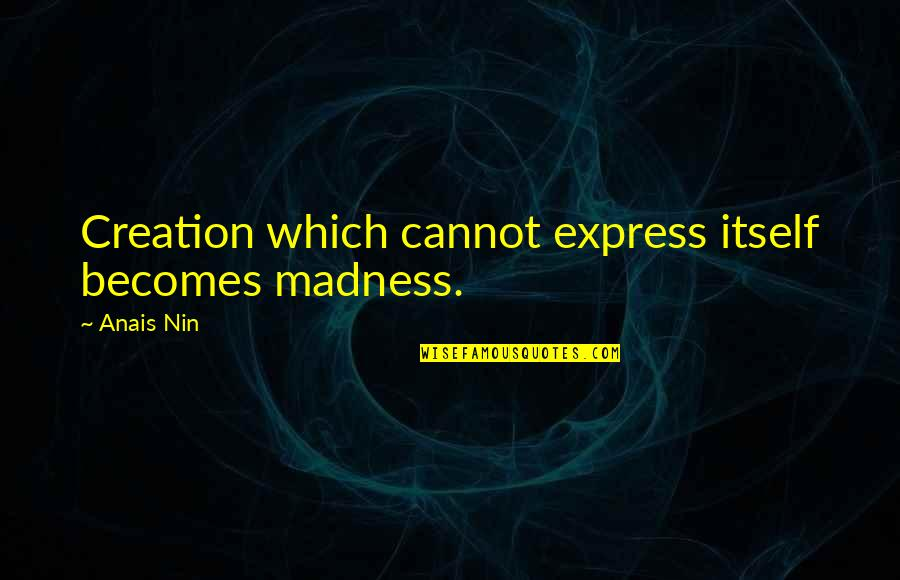 Wanting To Get To Know Someone Quotes By Anais Nin: Creation which cannot express itself becomes madness.