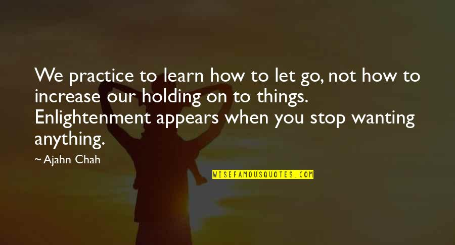 Wanting To Learn Quotes By Ajahn Chah: We practice to learn how to let go,