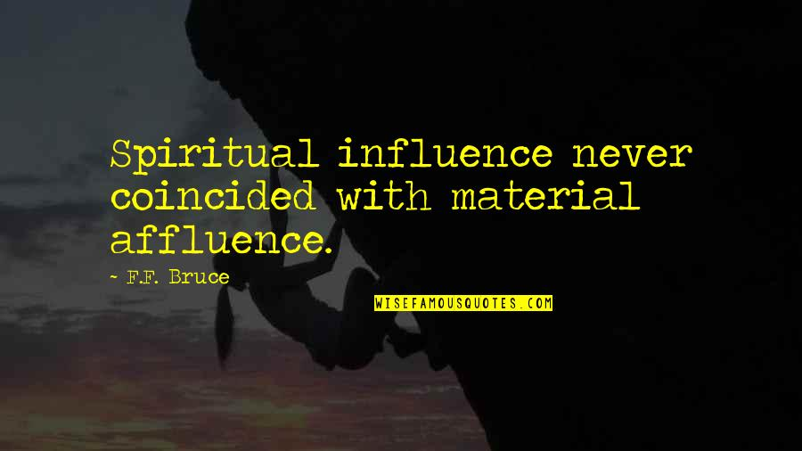 Wanting To Learn Quotes By F.F. Bruce: Spiritual influence never coincided with material affluence.