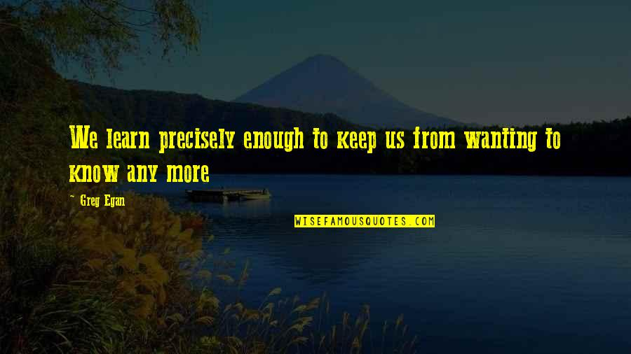 Wanting To Learn Quotes By Greg Egan: We learn precisely enough to keep us from