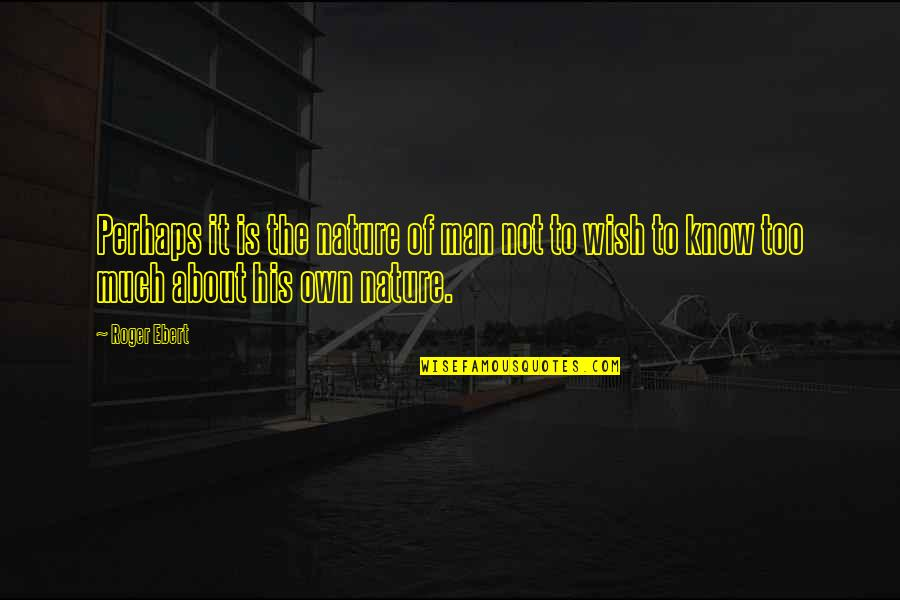 Wanting To Learn Quotes By Roger Ebert: Perhaps it is the nature of man not