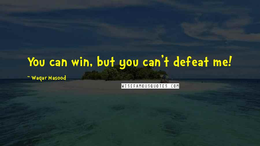 Waqar Masood quotes: You can win, but you can't defeat me!