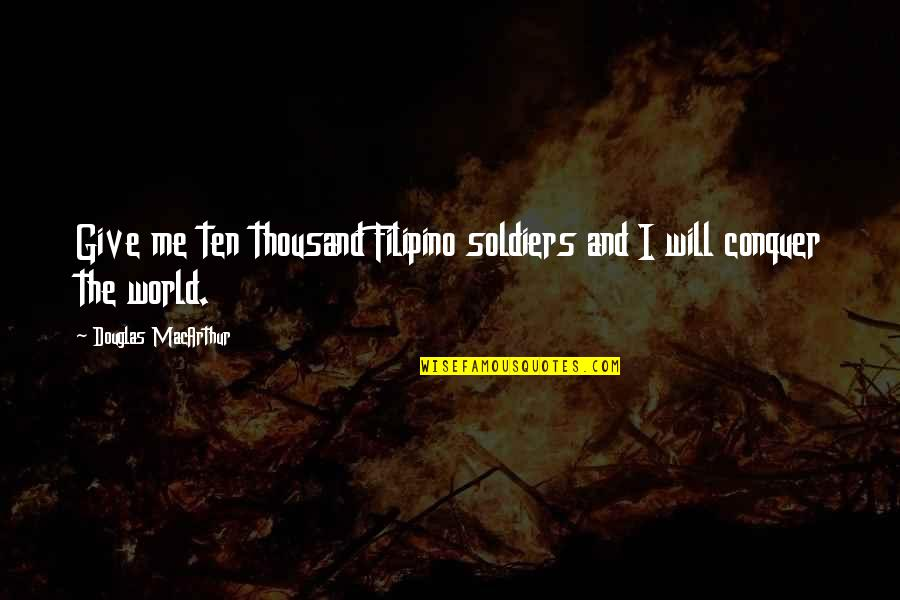 War And Soldiers Quotes By Douglas MacArthur: Give me ten thousand Filipino soldiers and I