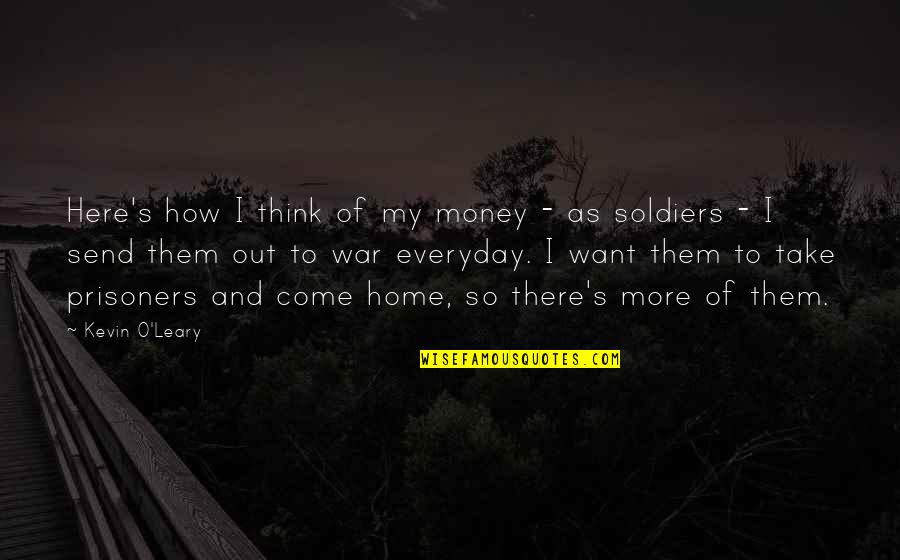 War And Soldiers Quotes By Kevin O'Leary: Here's how I think of my money -