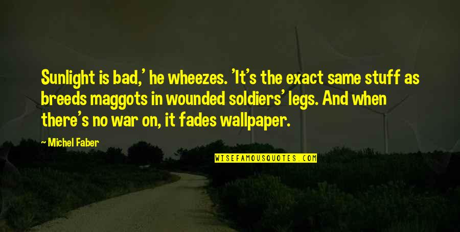 War And Soldiers Quotes By Michel Faber: Sunlight is bad,' he wheezes. 'It's the exact