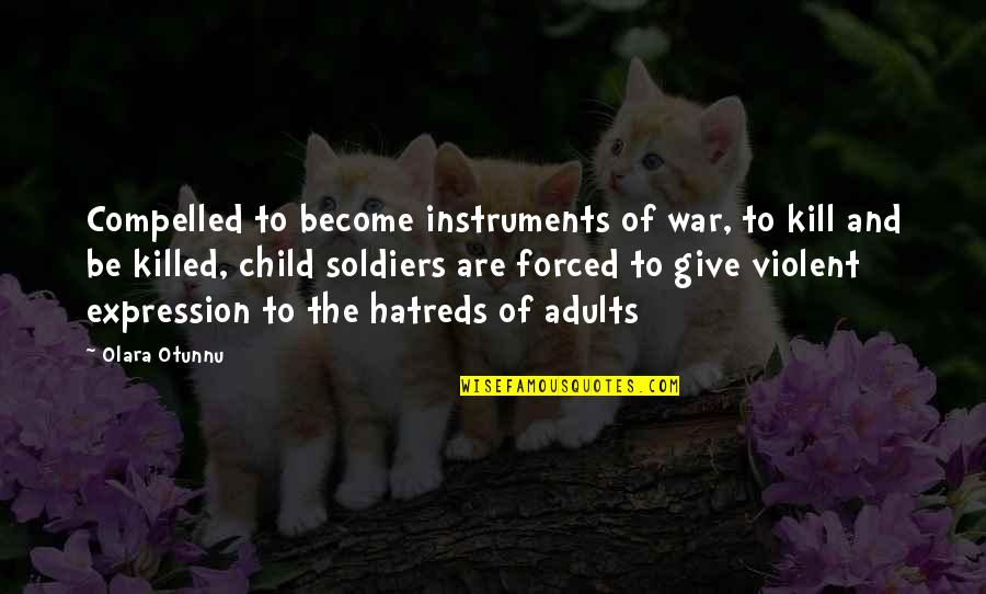 War And Soldiers Quotes By Olara Otunnu: Compelled to become instruments of war, to kill