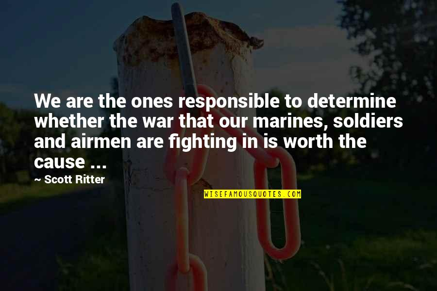 War And Soldiers Quotes By Scott Ritter: We are the ones responsible to determine whether