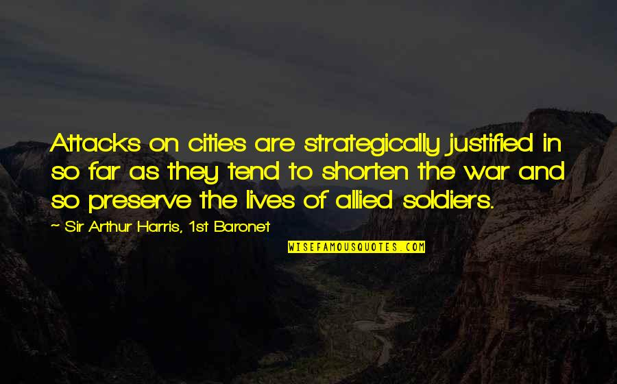 War And Soldiers Quotes By Sir Arthur Harris, 1st Baronet: Attacks on cities are strategically justified in so