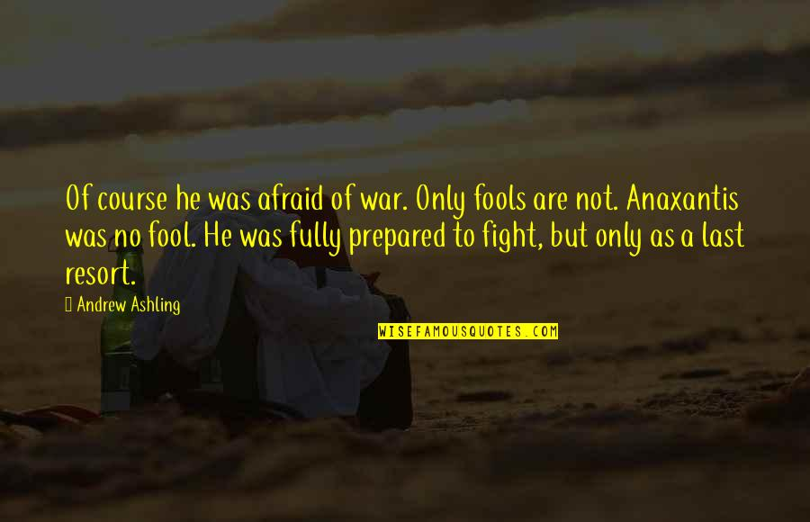 War As A Last Resort Quotes By Andrew Ashling: Of course he was afraid of war. Only