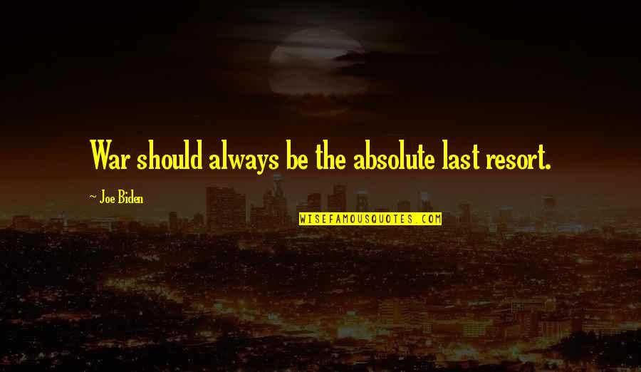 War As A Last Resort Quotes By Joe Biden: War should always be the absolute last resort.