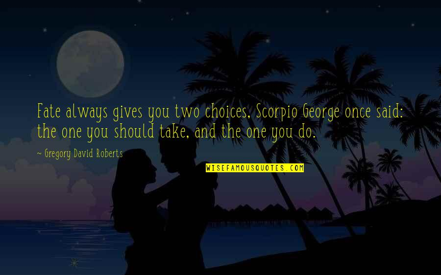 War Cemetery Quotes By Gregory David Roberts: Fate always gives you two choices, Scorpio George