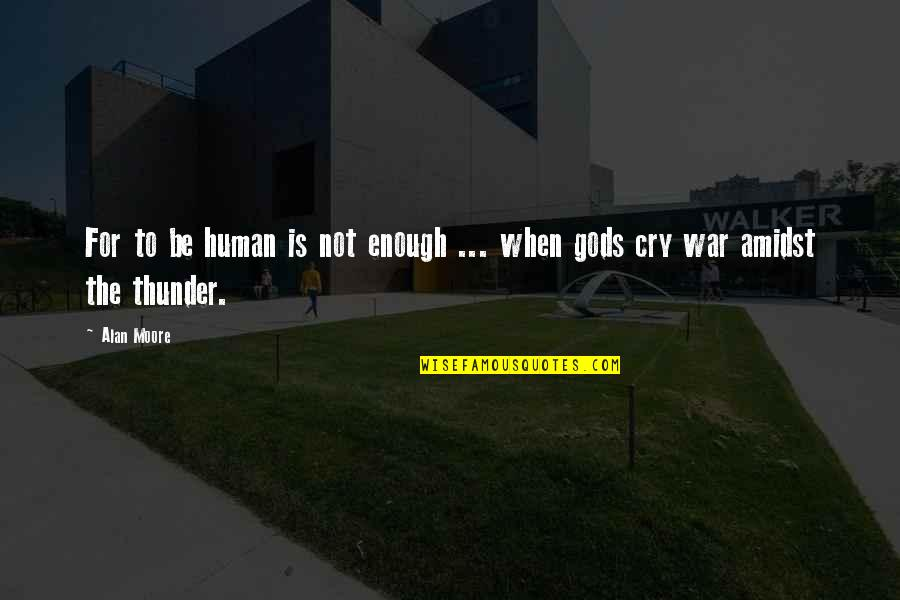 War Cry Quotes By Alan Moore: For to be human is not enough ...