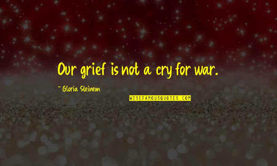 War Cry Quotes By Gloria Steinem: Our grief is not a cry for war.