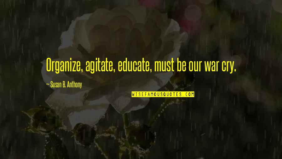 War Cry Quotes By Susan B. Anthony: Organize, agitate, educate, must be our war cry.