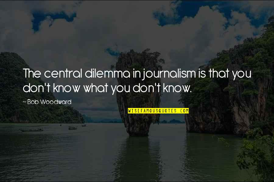Waray Love Quotes By Bob Woodward: The central dilemma in journalism is that you