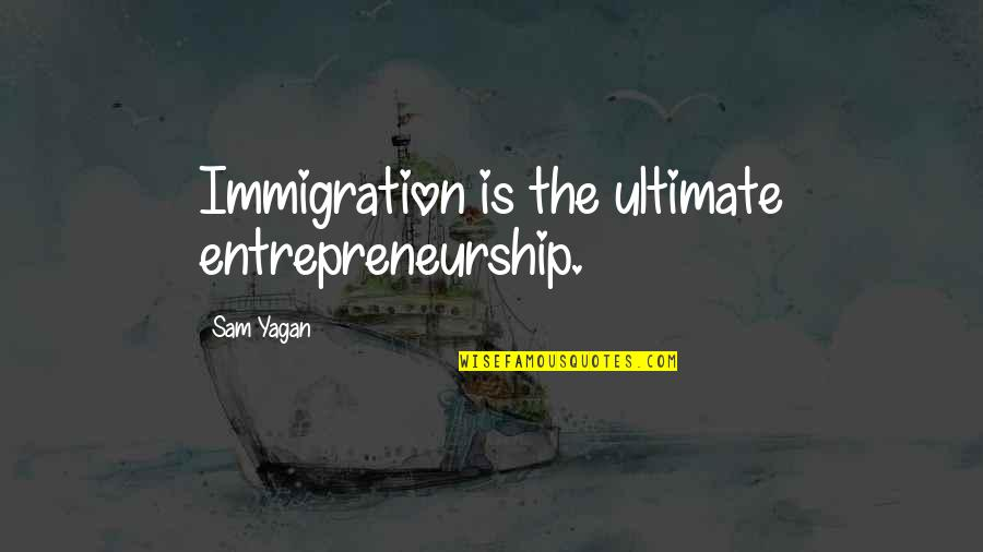 Warband Bandit Quotes By Sam Yagan: Immigration is the ultimate entrepreneurship.