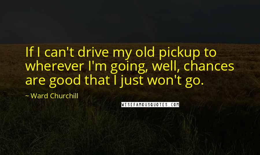 Ward Churchill quotes: If I can't drive my old pickup to wherever I'm going, well, chances are good that I just won't go.